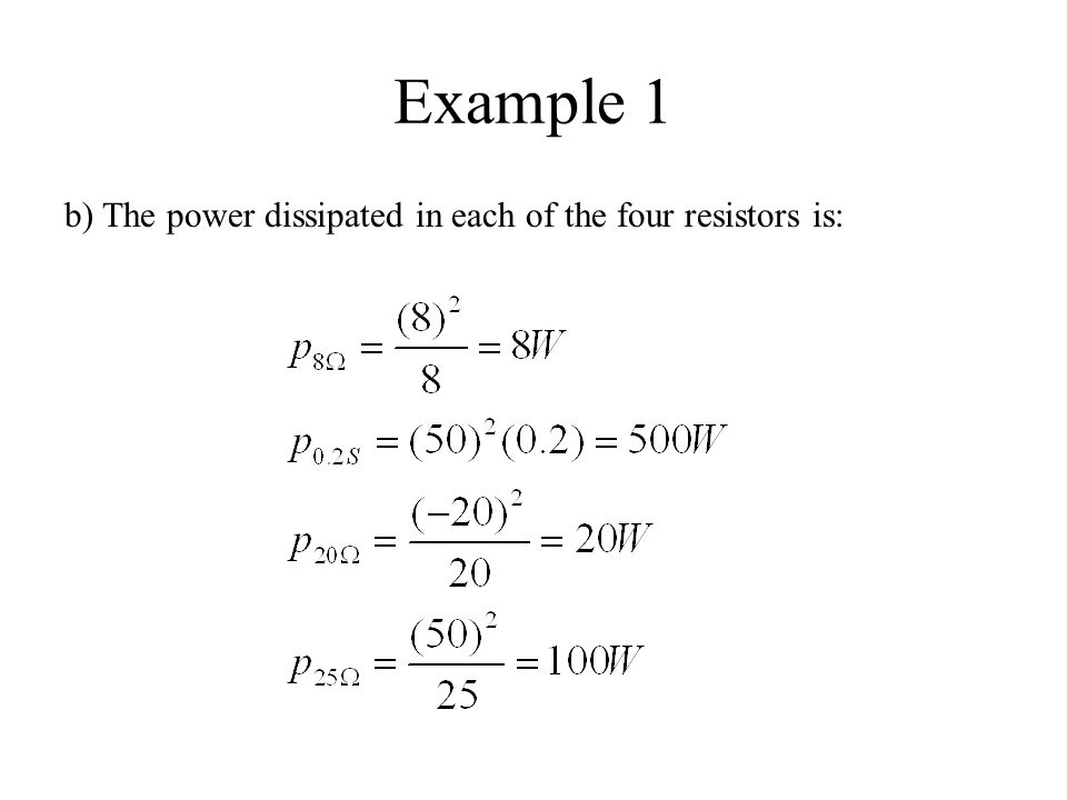 Example 1 b) The power dissipated in each of the four resistors is: