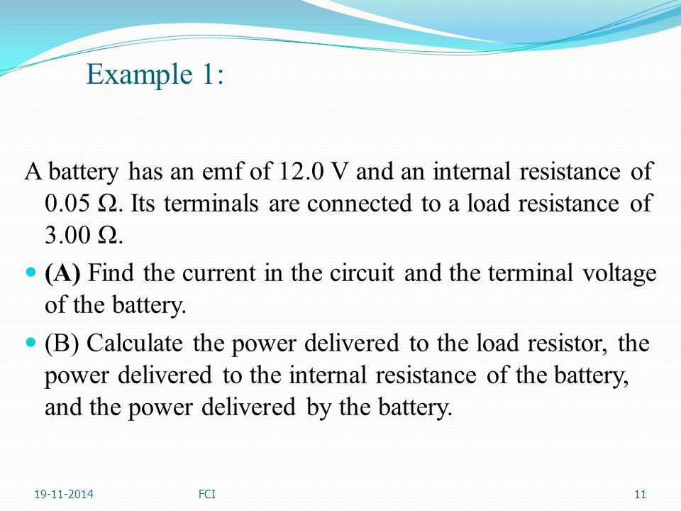 Example 1: A battery has an emf of 12.0 V and an internal resistance of 0.05 Ω. Its terminals are connected to a load resistance of 3.00 Ω.