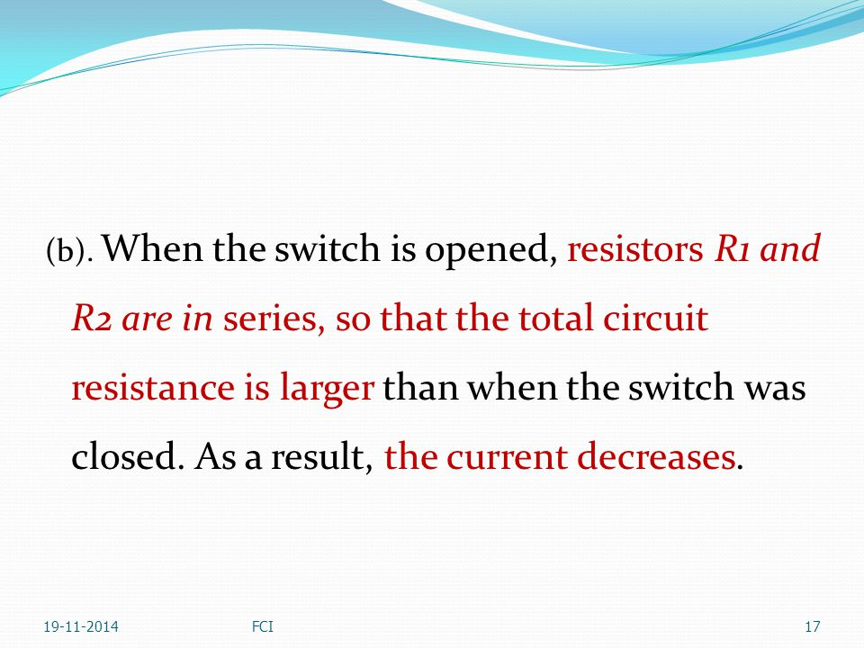 (b). When the switch is opened, resistors R1 and R2 are in series, so that the total circuit resistance is larger than when the switch was closed. As a result, the current decreases.