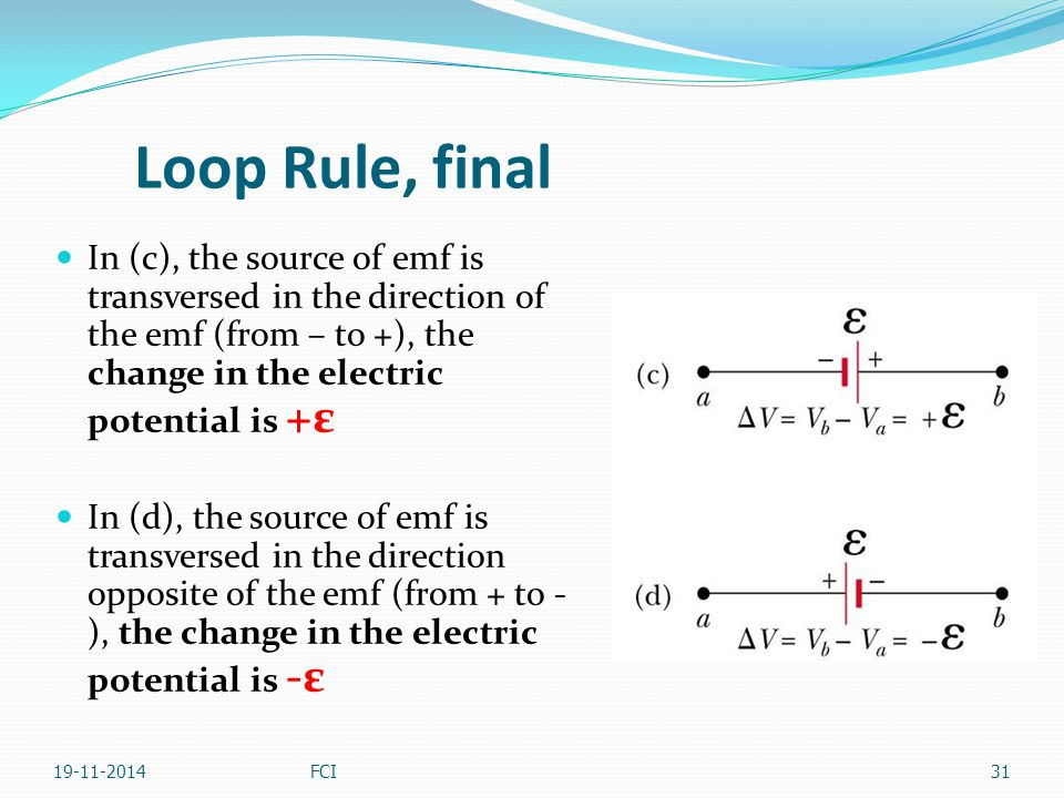 Loop Rule, final In (c), the source of emf is transversed in the direction of the emf (from – to +), the change in the electric potential is +ε.