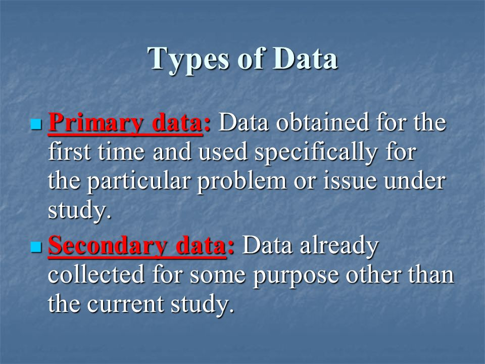 Types of Data Primary data: Data obtained for the first time and used specifically for the particular problem or issue under study.