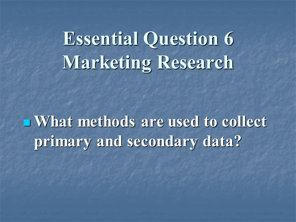 Essential Question 6 Marketing Research