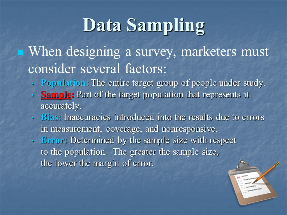 Data Sampling When designing a survey, marketers must consider several factors: Population: The entire target group of people under study.