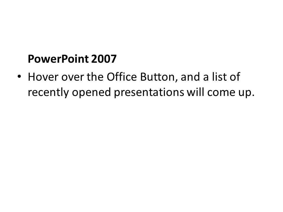 PowerPoint 2007 Hover over the Office Button, and a list of recently opened presentations will come up.
