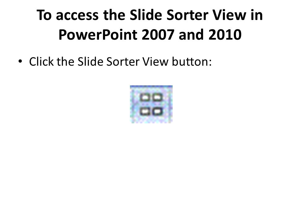 To access the Slide Sorter View in PowerPoint 2007 and 2010