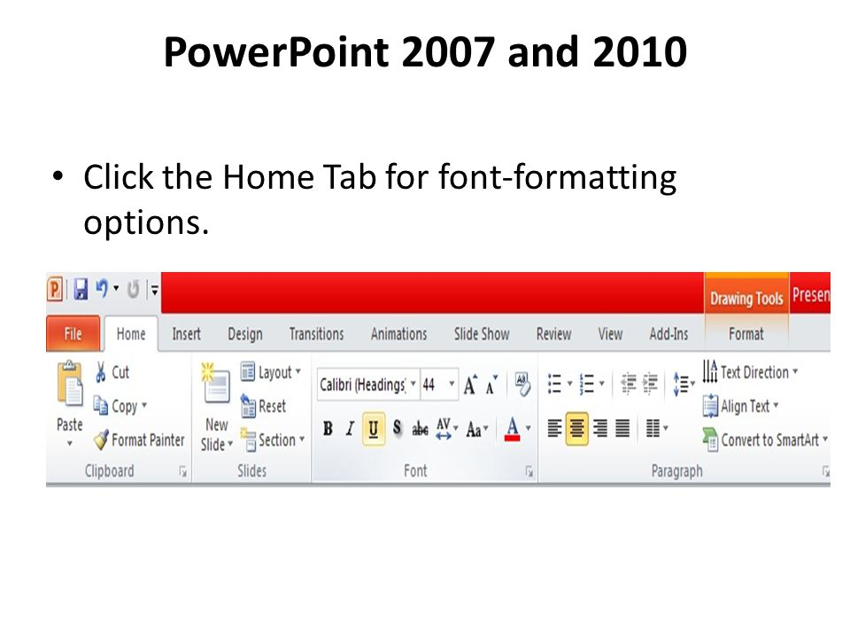 PowerPoint 2007 and 2010 Click the Home Tab for font-formatting options.
