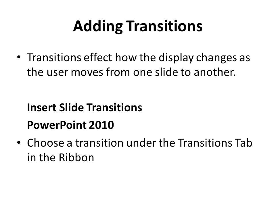 Adding Transitions Transitions effect how the display changes as the user moves from one slide to another.