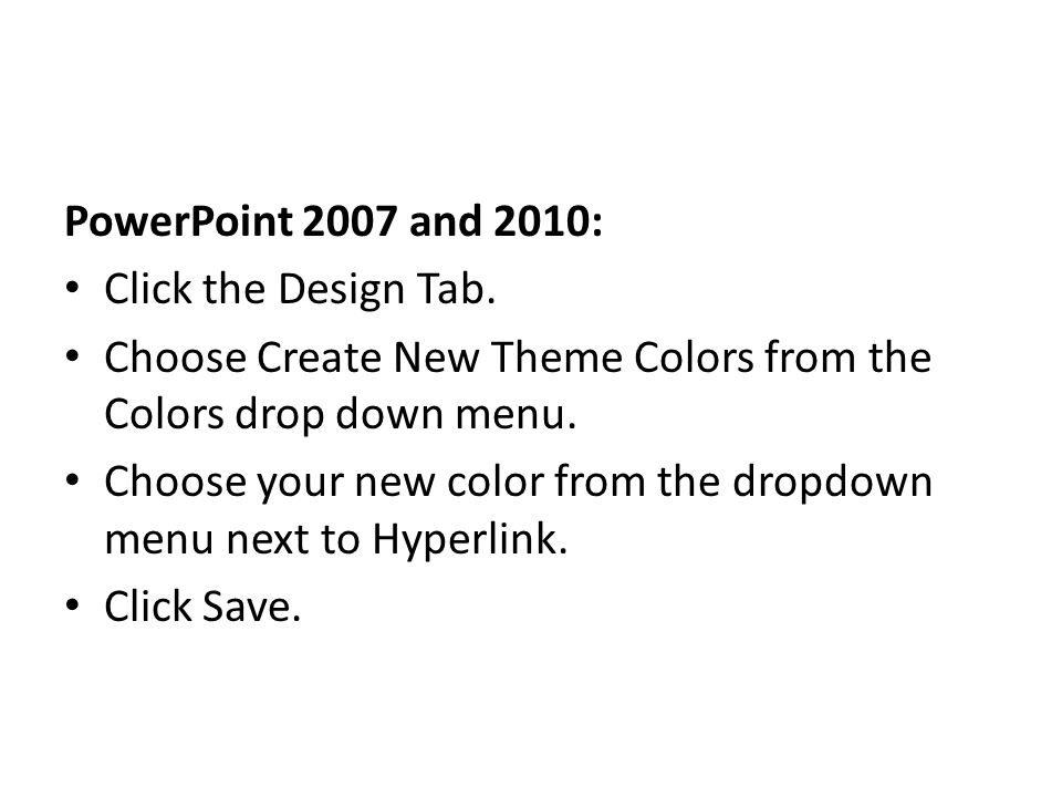 PowerPoint 2007 and 2010: Click the Design Tab. Choose Create New Theme Colors from the Colors drop down menu.