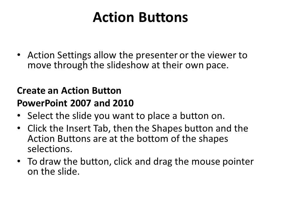Action Buttons Action Settings allow the presenter or the viewer to move through the slideshow at their own pace.