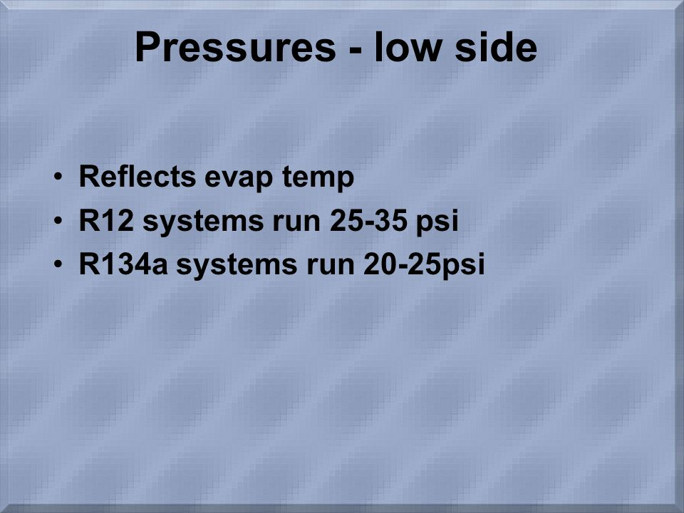 Pressures - low side Reflects evap temp R12 systems run psi