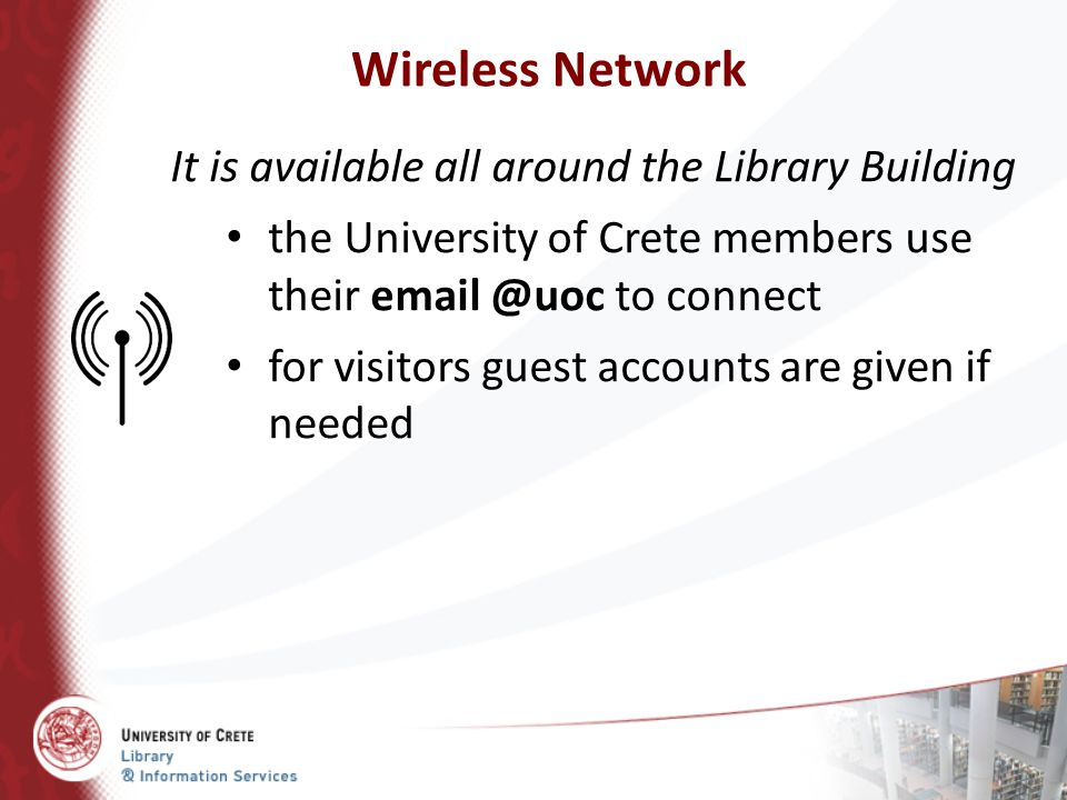 Wireless Network It is available all around the Library Building
