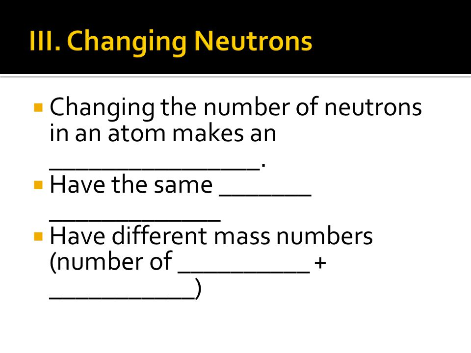 III. Changing Neutrons Changing the number of neutrons in an atom makes an ________________. Have the same _______ _____________.