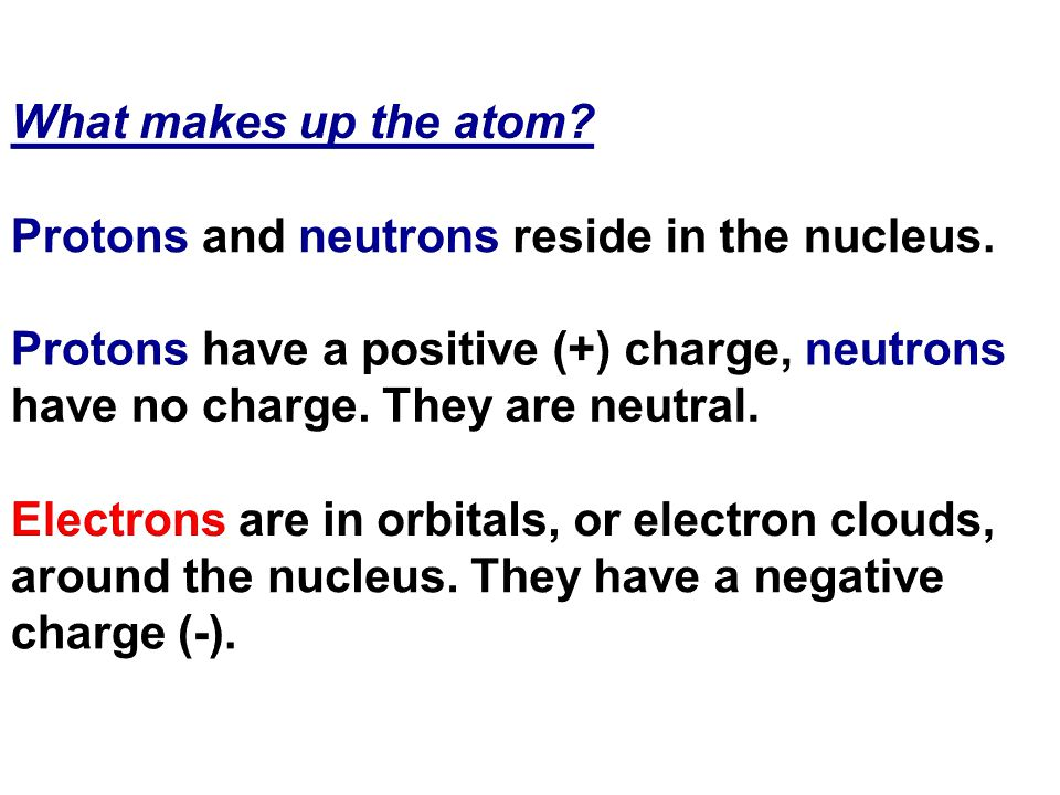 What makes up the atom. Protons and neutrons reside in the nucleus