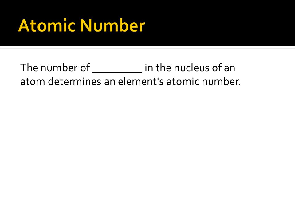 Atomic Number The number of _________ in the nucleus of an atom determines an element s atomic number.