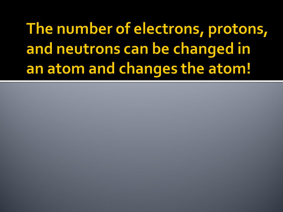 The number of electrons, protons, and neutrons can be changed in an atom and changes the atom!
