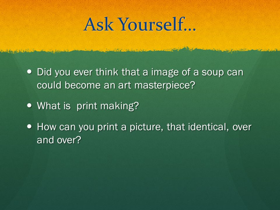 Ask Yourself… Did you ever think that a image of a soup can could become an art masterpiece What is print making