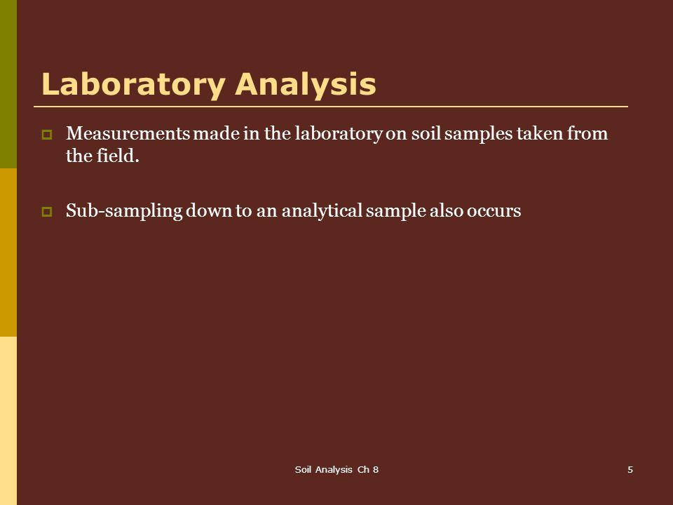 Laboratory Analysis Measurements made in the laboratory on soil samples taken from the field. Sub-sampling down to an analytical sample also occurs.