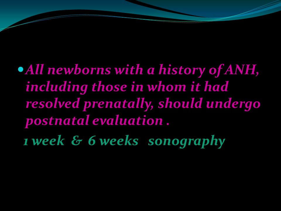 All newborns with a history of ANH, including those in whom it had resolved prenatally, should undergo postnatal evaluation .