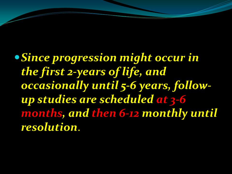 Since progression might occur in the first 2-years of life, and occasionally until 5-6 years, follow-up studies are scheduled at 3-6 months, and then 6-12 monthly until resolution.