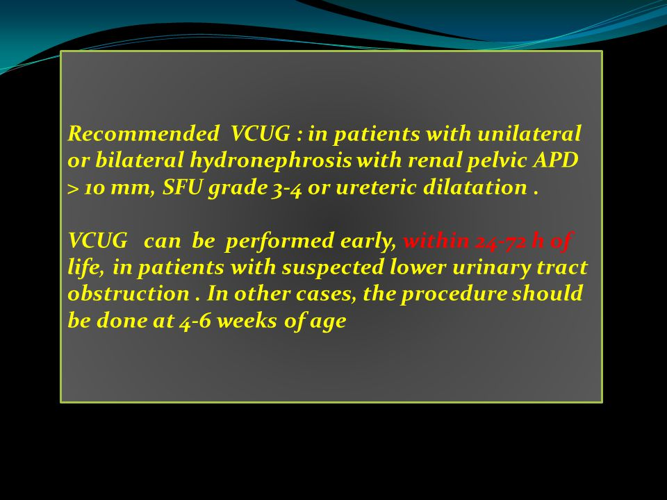 Recommended VCUG : in patients with unilateral or bilateral hydronephrosis with renal pelvic APD > 10 mm, SFU grade 3-4 or ureteric dilatation .