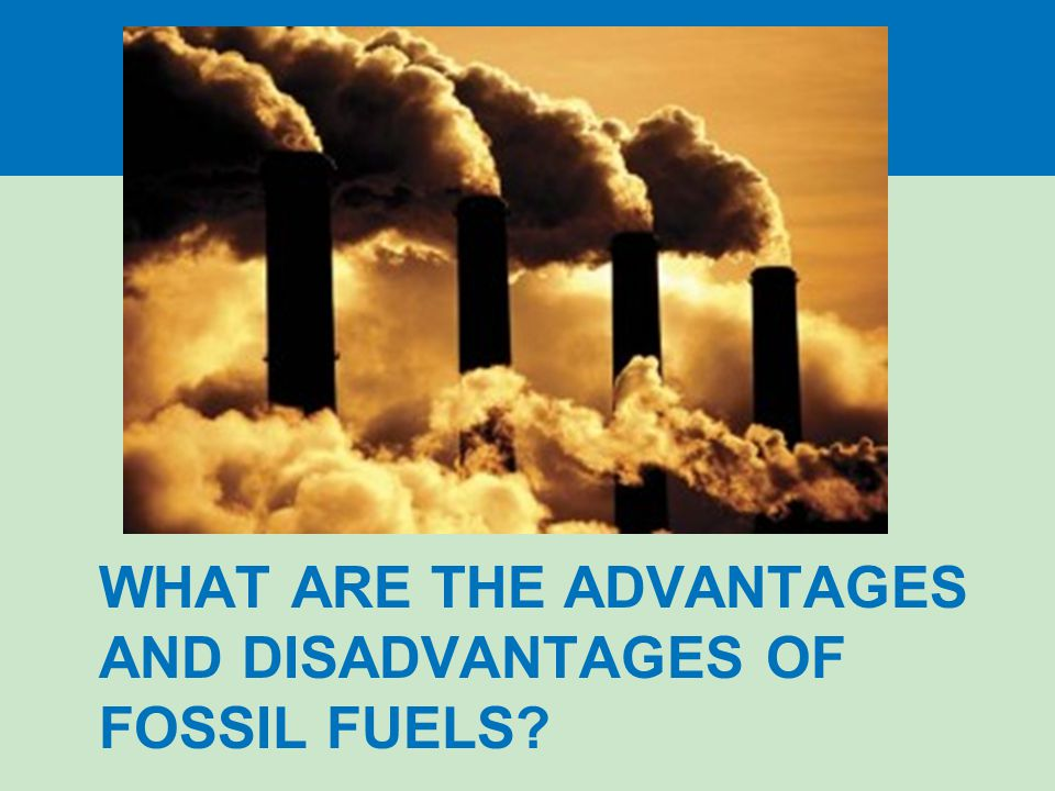 What are the advantages and disadvantages of fossil fuels