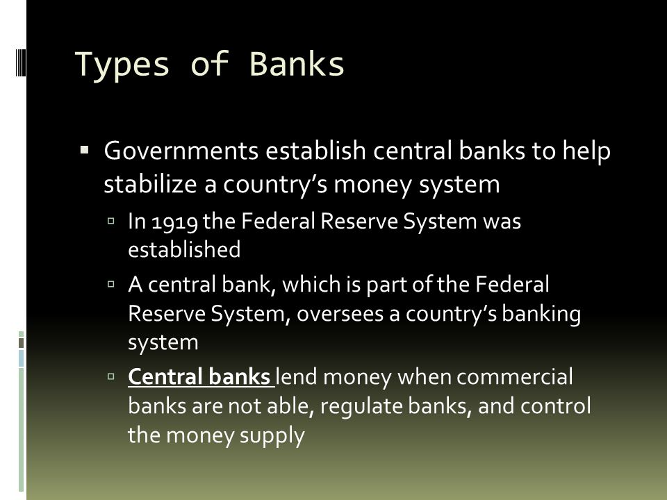 Types of Banks Governments establish central banks to help stabilize a country's money system. In 1919 the Federal Reserve System was established.