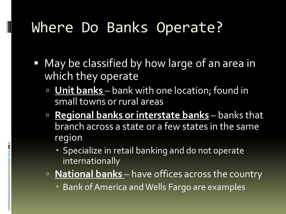 Where Do Banks Operate May be classified by how large of an area in which they operate.
