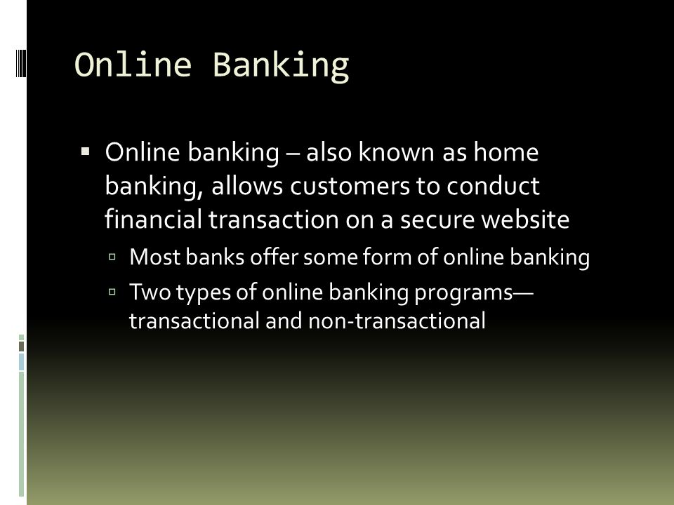 Online Banking Online banking – also known as home banking, allows customers to conduct financial transaction on a secure website.