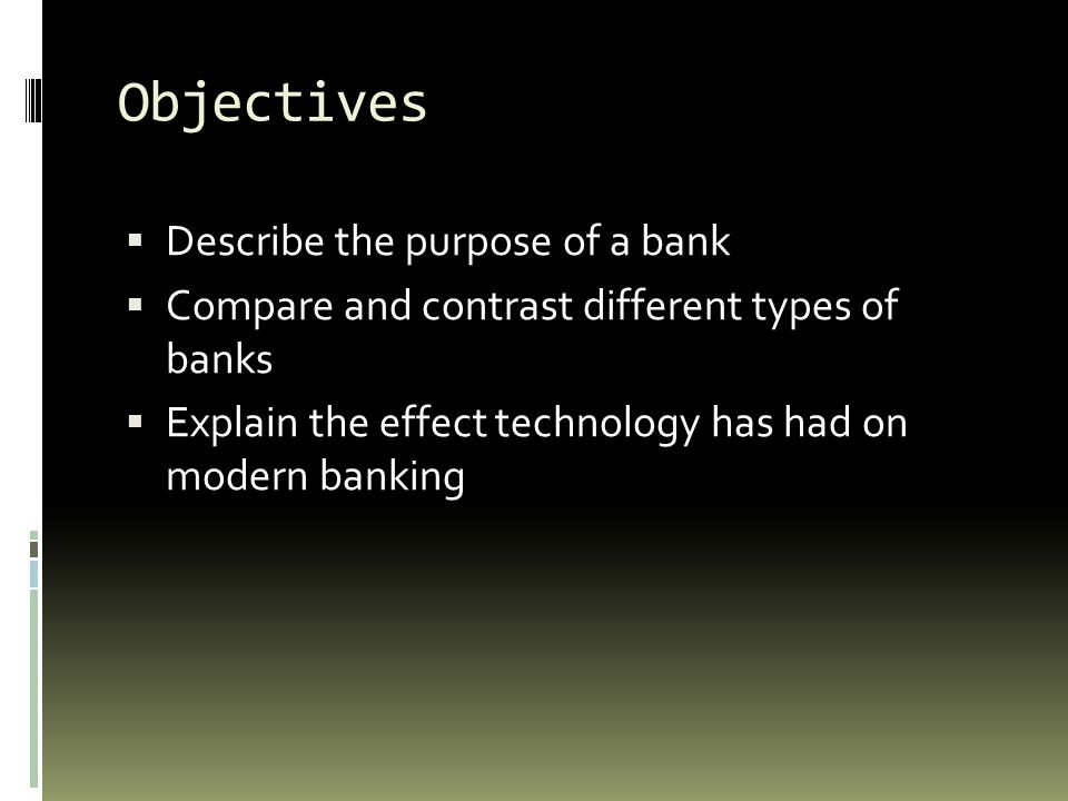 Objectives Describe the purpose of a bank