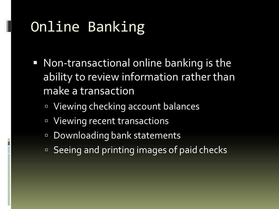 Online Banking Non-transactional online banking is the ability to review information rather than make a transaction.