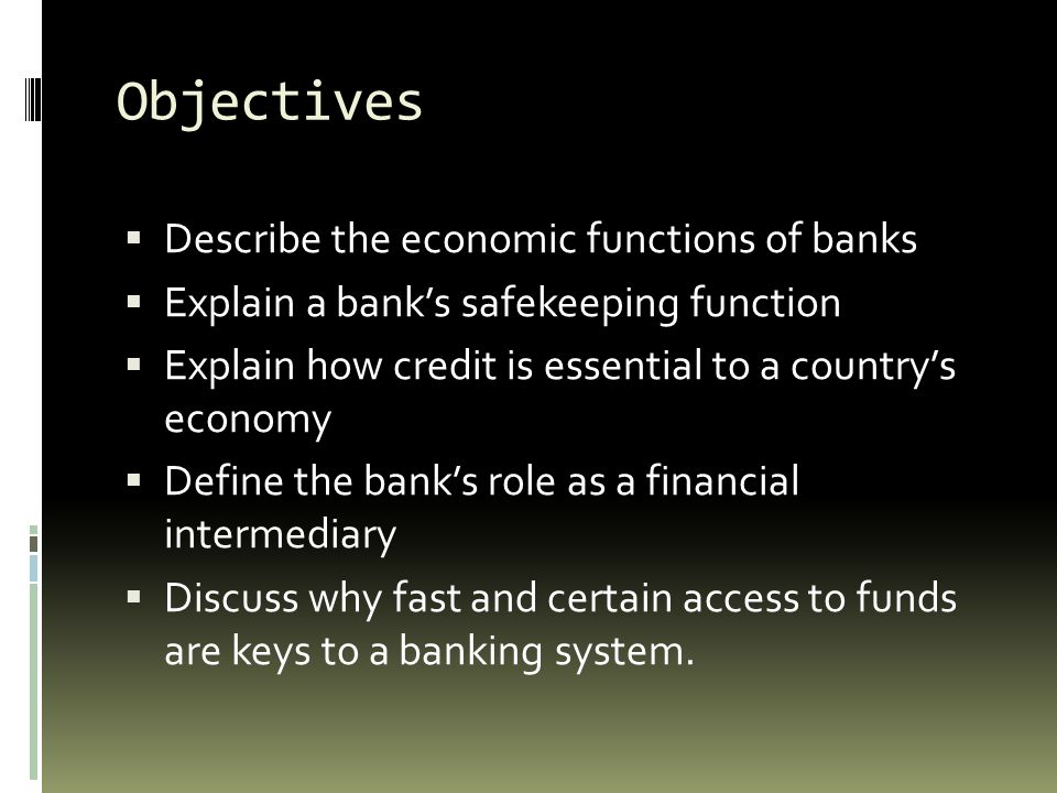Objectives Describe the economic functions of banks