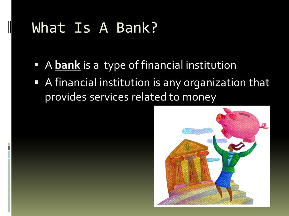 What Is A Bank A bank is a type of financial institution