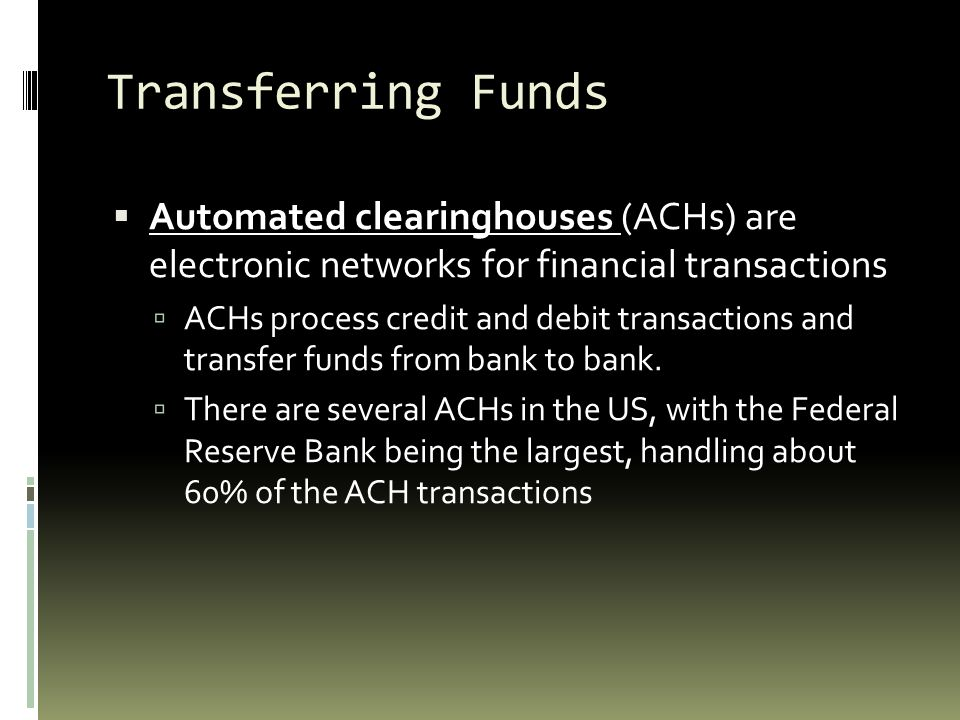 Transferring Funds Automated clearinghouses (ACHs) are electronic networks for financial transactions.