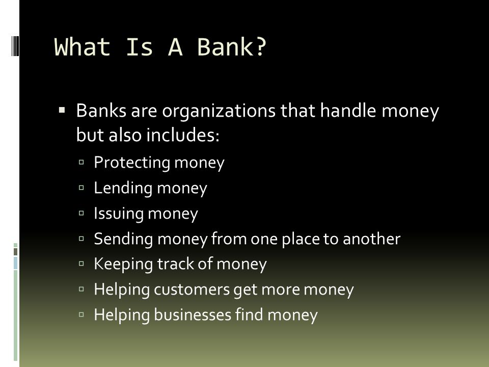 What Is A Bank Banks are organizations that handle money but also includes: Protecting money. Lending money.