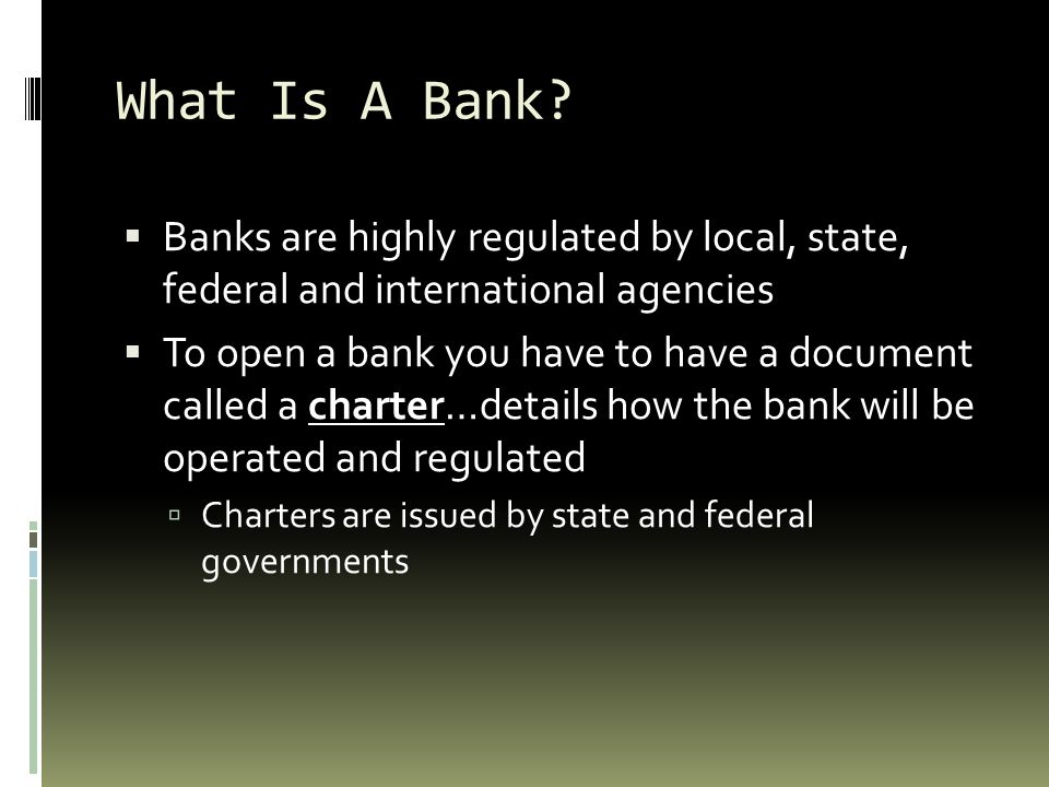 What Is A Bank Banks are highly regulated by local, state, federal and international agencies.