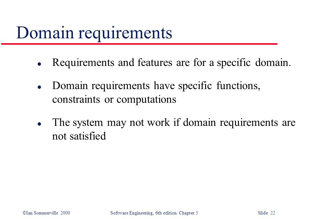 Domain requirements Requirements and features are for a specific domain. Domain requirements have specific functions, constraints or computations.