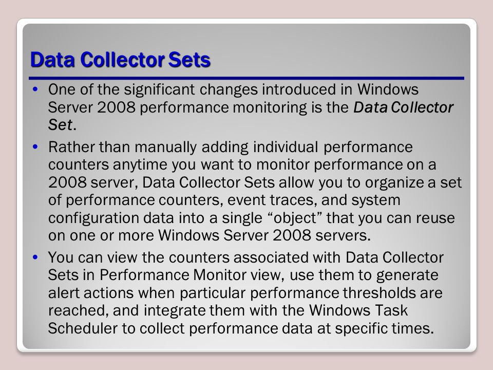 Data Collector Sets One of the significant changes introduced in Windows Server 2008 performance monitoring is the Data Collector Set.
