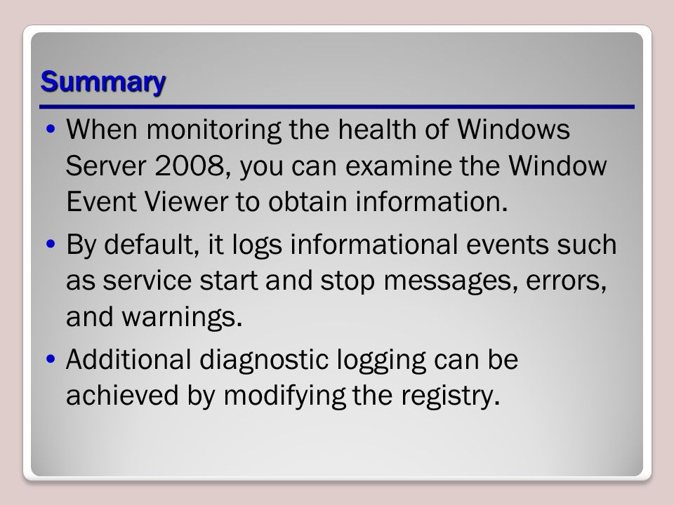 Summary When monitoring the health of Windows Server 2008, you can examine the Window Event Viewer to obtain information.