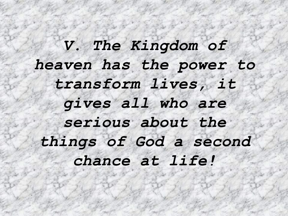 V. The Kingdom of heaven has the power to transform lives, it gives all who are serious about the things of God a second chance at life!