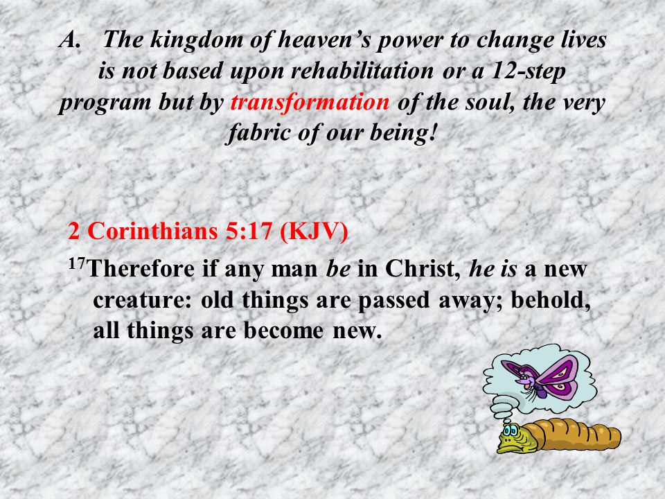 A. The kingdom of heaven's power to change lives is not based upon rehabilitation or a 12-step program but by transformation of the soul, the very fabric of our being!