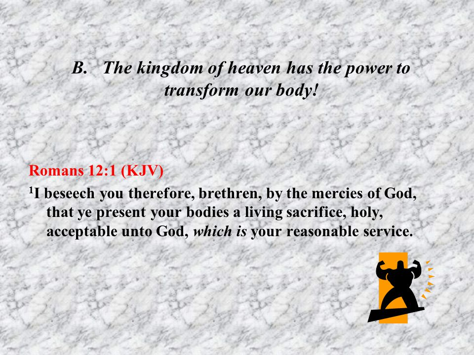 B. The kingdom of heaven has the power to transform our body!