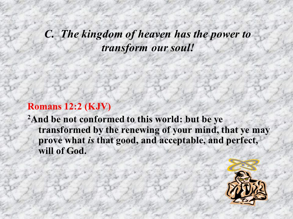 C. The kingdom of heaven has the power to transform our soul!