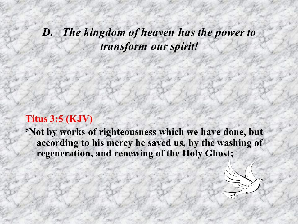 D. The kingdom of heaven has the power to transform our spirit!