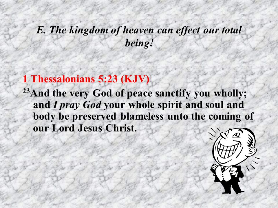 E. The kingdom of heaven can effect our total being!