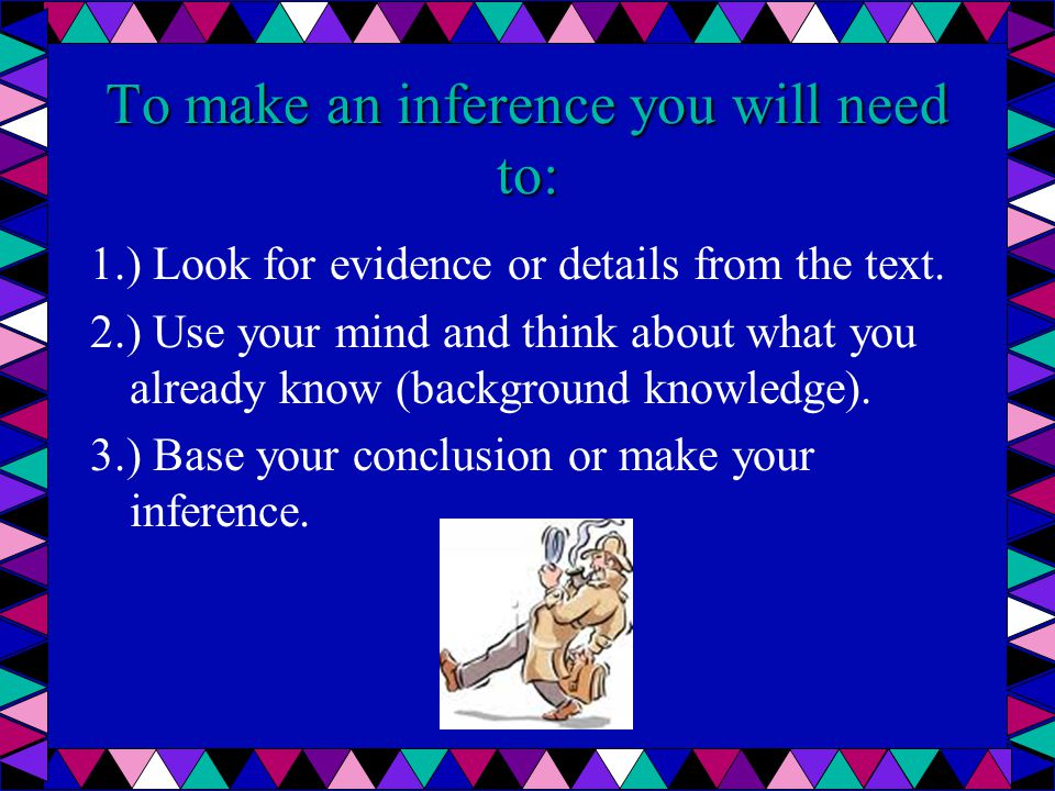 To make an inference you will need to: