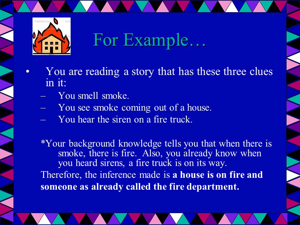 For Example… You are reading a story that has these three clues in it: