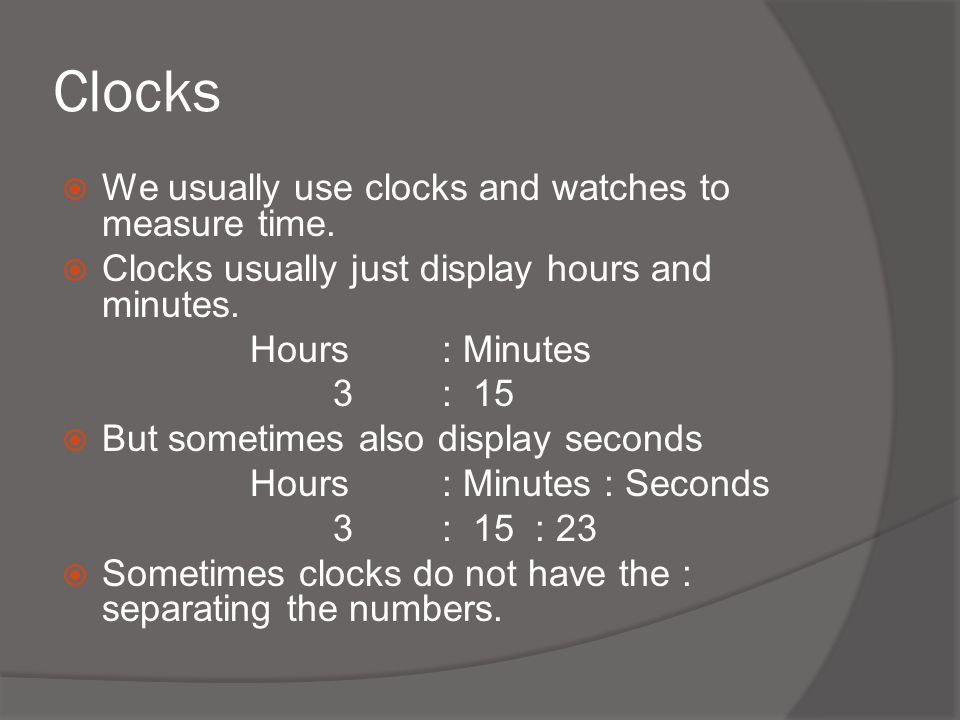 Clocks We usually use clocks and watches to measure time.