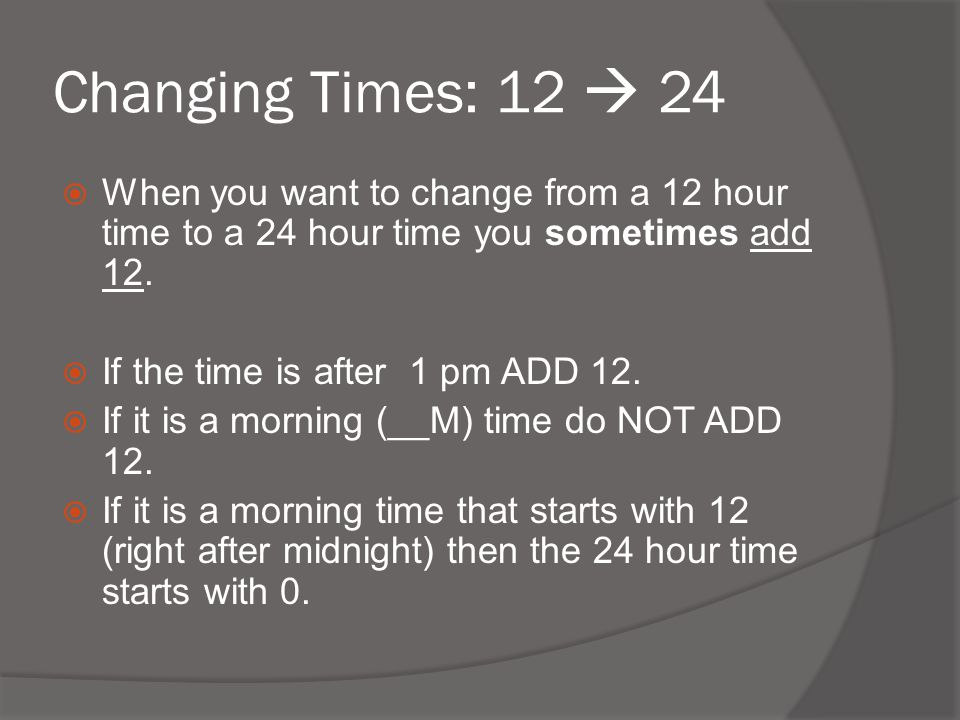 Changing Times: 12  24 When you want to change from a 12 hour time to a 24 hour time you sometimes add 12.