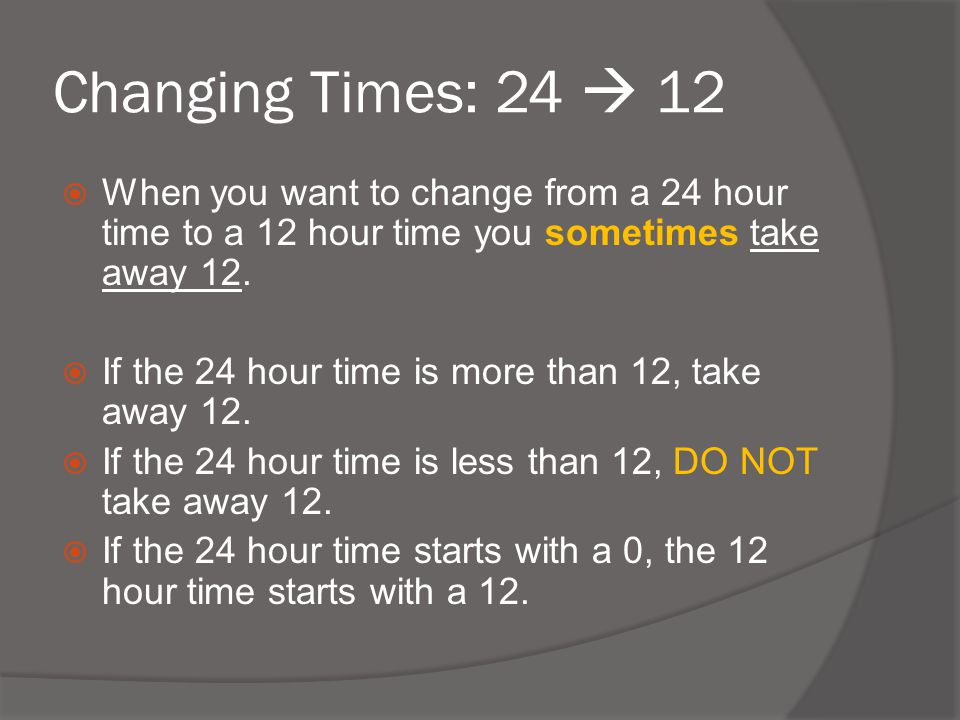 Changing Times: 24  12 When you want to change from a 24 hour time to a 12 hour time you sometimes take away 12.