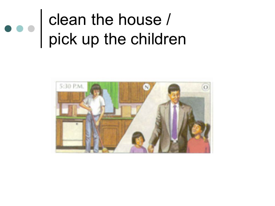 clean the house / pick up the children